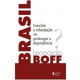 Brasil - Concluir a Refundação ou Prolongar a Dependência? - Leonardo Boff