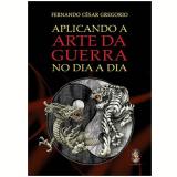 Aplicando A Arte Da Guerra No Dia A Dia - Fernando Cesar Gregório