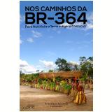 Nos Caminhos Da Br 364: Povo Huni Kui E A Terra Indígena Colônia 27 - Francisco De Moura Cândido