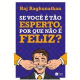 Se Você É Tão Esperto, Por Que Não É Feliz? - Raj Raghunathan