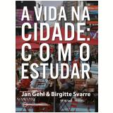 A Vida Na Cidade - Como Estudar - Jan Gehl, Birgitte Svarre