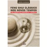 Feng Shui Clássico Nos Novos Tempos - Marcos Murakami