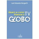 Quem e Como Fizemos a TV Globo - Luiz Eduardo Borgerth