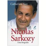 Nicolas Sarkozy: Uma Biografia - Catherine Nay