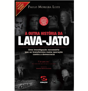A Outra História da Lava-Jato - (Edição Ampliada, Capítulo Especial Sobre o Golpe)