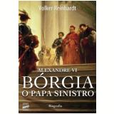 Alexandre VI - Bórgia, o Papa Sinistro - Volker Reinhardt