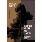A Guerra Do Fim Dos Tempos - O Estado Islâmico E O Mundo Que Ele Quer - Graeme Wood