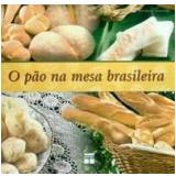 O Pão na Mesa Brasileira - Raul Giovanni da Motta Lody, Arthur Bosisio Junior