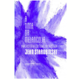 A Tinta Da Melancolia - Jean Starobinski