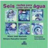 Seis Razões para Cuidar Bem da Água - Nílson José Machado, Silmara Rascalha Casadei