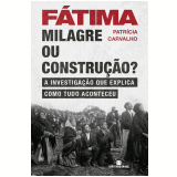 Fátima: Milagre Ou Construção? - Patrícia Carvalho