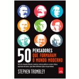 50 Pensadores que Formaram o Mundo Moderno - Stephen Trombley