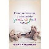 Como Reinventar o Casamento Quando os Filhos Nascem - Gary Chapman