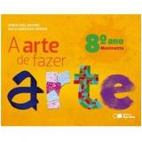 A Arte De Fazer Arte - Movimento - 8º Ano - Ensino Fundamental II - Dulce Goncalves Morbin