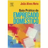 Guia Prático do Empregado Doméstico - João Alves Neto