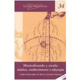 Musicalizando a Escola - Musica, Conhecimento e Educa��o (Vol. 34) - Carlos Eduardo de Souza Campos Granja