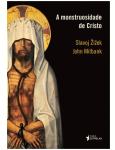 A Monstruosidade De Cristo - Slavoj Zizek