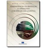 Administração da Produção e Operações com Ênfase em Logística - Marcio Alvez Suzano