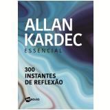 Alan Kardec Essencial - 300 Instantes de Reflexão - Allan Kardec