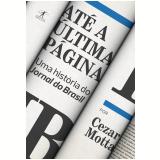 Até A Última Página - Uma História do Jornal do Brasil  - Cezar Motta