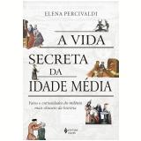 A Vida Secreta da Idade Média - Elena Percivaldi