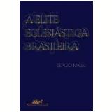 A Elite Eclesi�stica Brasileira - 1890-1930 - Sergio Miceli