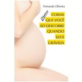 Coisas Que Voce So Descobre Quando Esta Gravida - Fernanda Oliveira