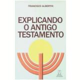 Explicando O Antigo Testamento - Francisco Albertin