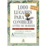 1.000 Lugares para Conhecer Antes de Morrer - Patricia Schultz