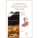 A Juventude de Machado de Assis (1839-1870) - Jean-Michel Massa