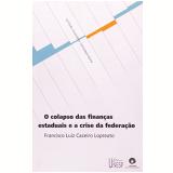 Colapso das Finanças Estaduais e a Crise da Federação - Francisco Luiz Cazeiro Lopreato