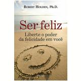 Ser Feliz - Robert Holden