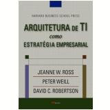 Arquitetura de Ti Como Estratégia Empresarial - Jeanne W. Ross, David C. Robertson