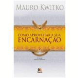 Como Aproveitar A Sua Encarnação - Mauro Kwitko