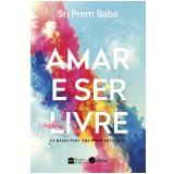 Amar e Ser Livre - As Bases Para Uma Nova Sociedade - Sri Prem Baba