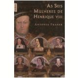 As Seis Mulheres de Henrique VIII (edição de bolso) - Antonia Fraser