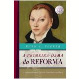 A Primeira Dama Da Reforma - Ruth A. Tucker