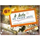A Arte de Fazer Arte 6º Ano - Ensino Fundamental II - Denise Akel Haddad, Dulce Goncalves Morbin