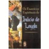Os Exercícios Espirituais de Inácio de Loyola - InÁcio de Loyola