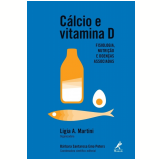 Cálcio e Vitamina D - Ligia A. Martini, Bárbara Santarosa Emo Peters