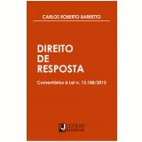 Direito de Resposta - Comentários à Lei N. 13.188/2015 - Carlos Roberto Barretto