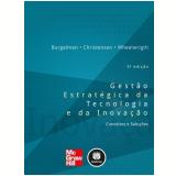 Gestão Estratégica da Tecnologia e da Inovação - Clayton M. Christensen, Robert A. Burgelman, Steven C. Wheelwrigth