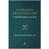 O Grande Desconhecido - O Espírito Santo e Seus Dons - Antonio Royo Marín