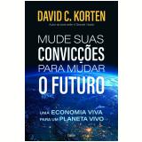 Mude Suas Convicções Para Mudar o Futuro - David C. Korten