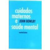 Cuidados Maternos e Saúde Mental 5ª Edição - John Bowlby