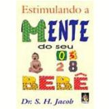 Estimulando a Mente do Seu Bebê - Dr. S. H. Jacob