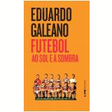 Futebol ao Sol e à Sombra - Eduardo Galeano