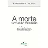 A Morte na Visão do Espiritismo - Alexandre Caldini Neto