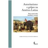 Autoritarismo E Golpes Na América Latina - Pedro Estevam Alves Pinto Serrano