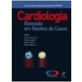Cardiologia Baseada em Relatos de Casos - Carlos V. Serrano Jr, Fabio B. Jatene, Flavio Tarasoutchi